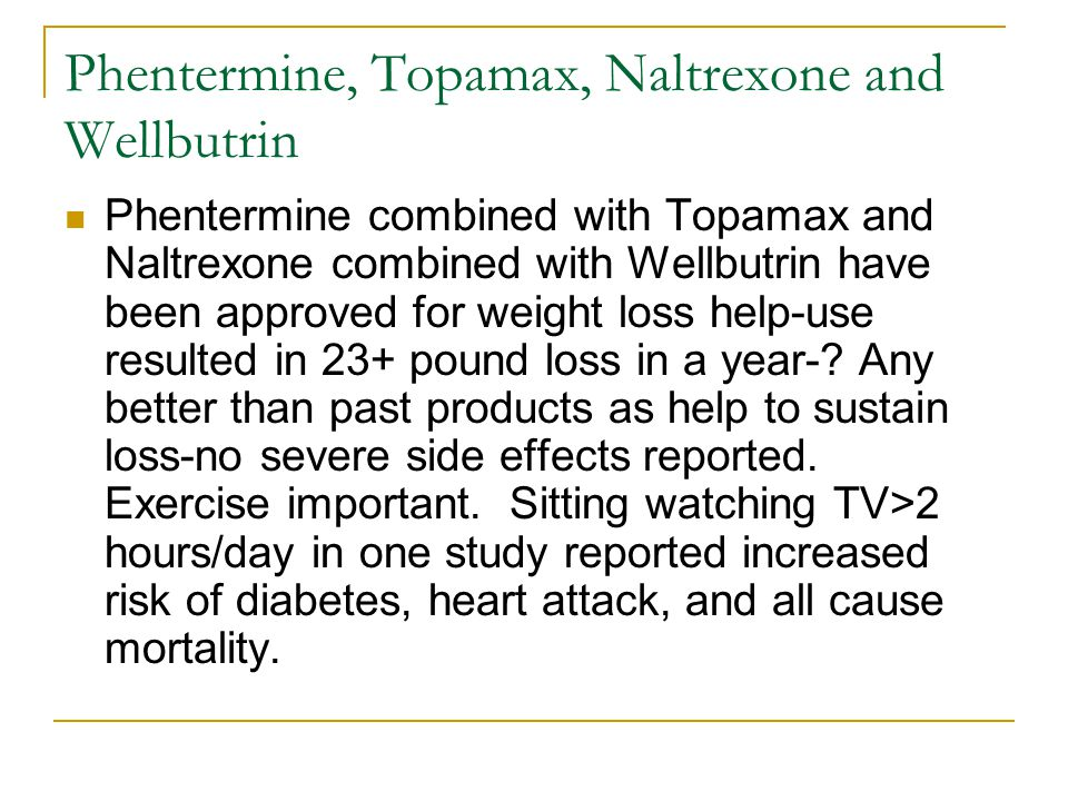 Phentermine, Topamax, Naltrexone and Wellbutrin Phentermine combined with Topamax and Naltrexone combined with Wellbutrin have been approved for weigh