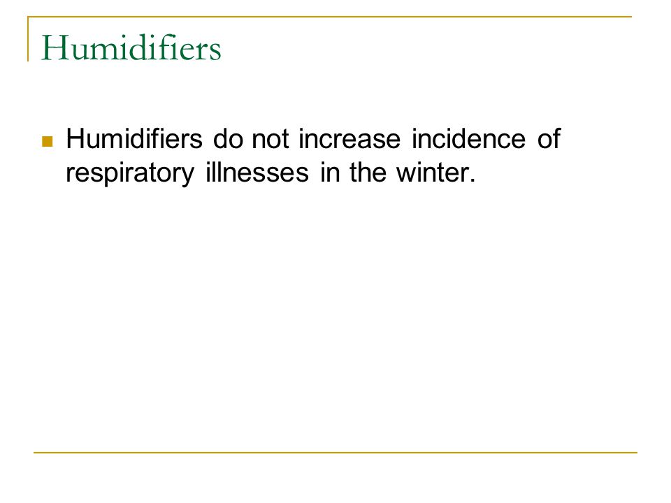 Humidifiers Humidifiers do not increase incidence of respiratory illnesses in the winter.
