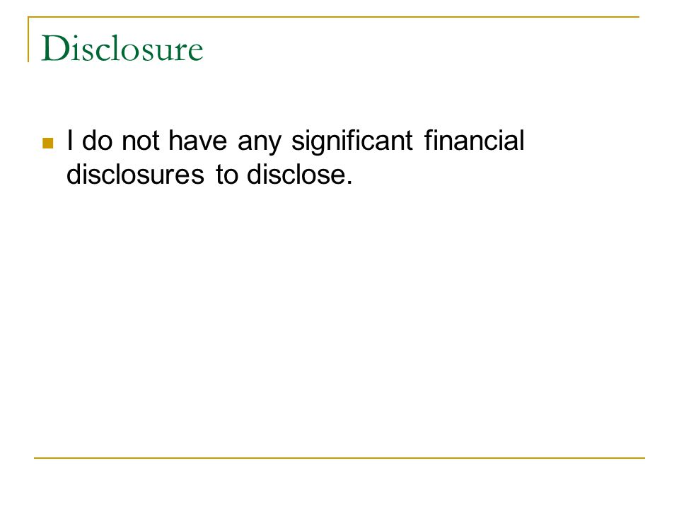 Disclosure I do not have any significant financial disclosures to disclose.