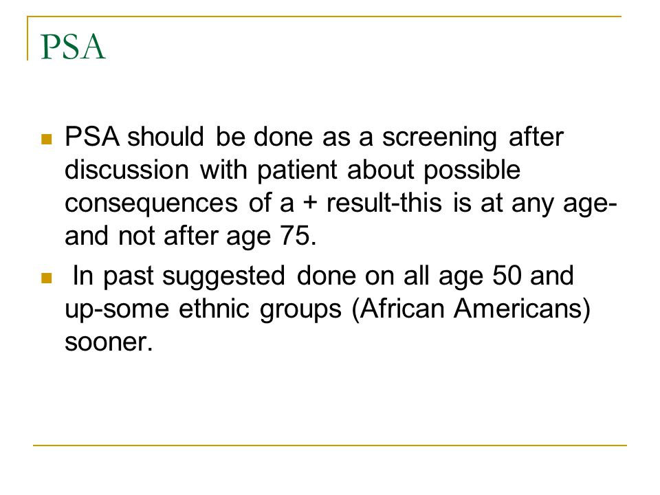 PSA PSA should be done as a screening after discussion with patient about possible consequences of a + result-this is at any age- and not after age 75