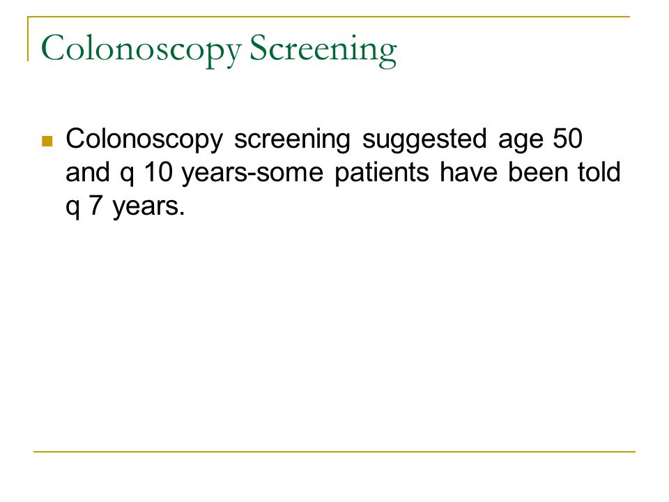 Colonoscopy Screening Colonoscopy screening suggested age 50 and q 10 years-some patients have been told q 7 years.