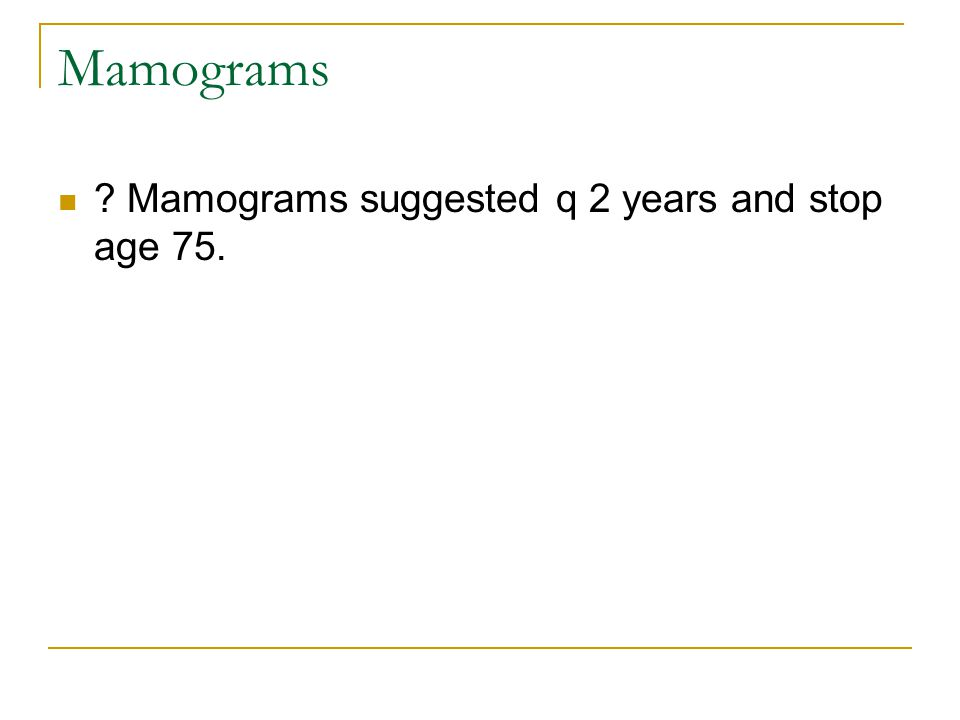 Mamograms Mamograms suggested q 2 years and stop age 75.