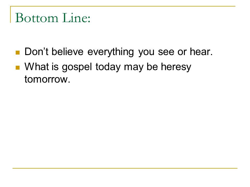 Bottom Line: Don't believe everything you see or hear. What is gospel today may be heresy tomorrow.