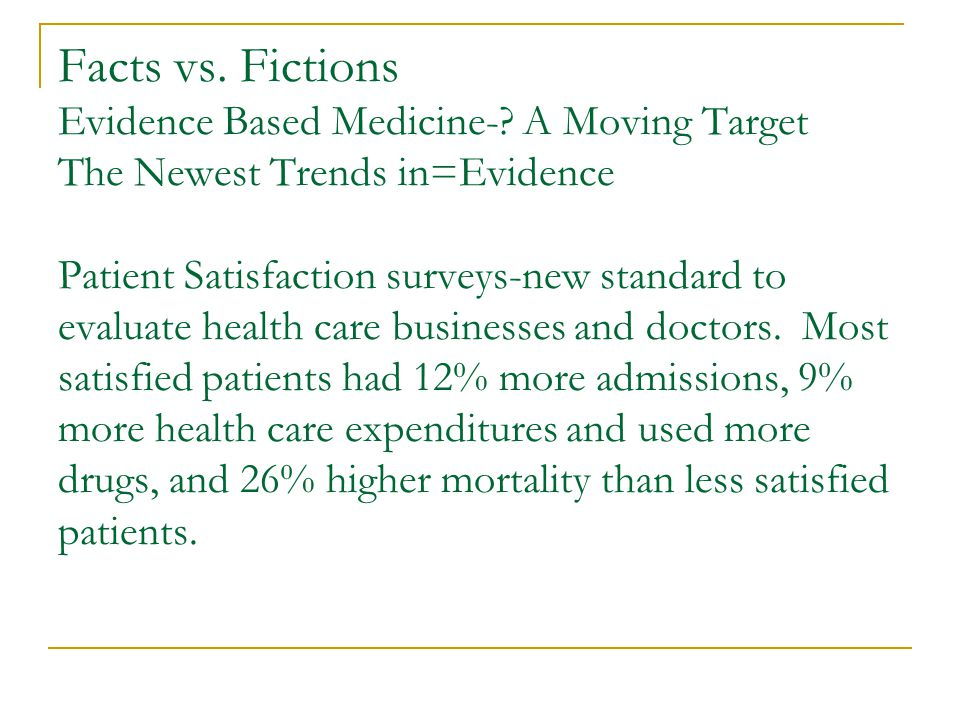 Facts vs. Fictions Evidence Based Medicine-? A Moving Target The Newest Trends in=Evidence Patient Satisfaction surveys-new standard to evaluate healt