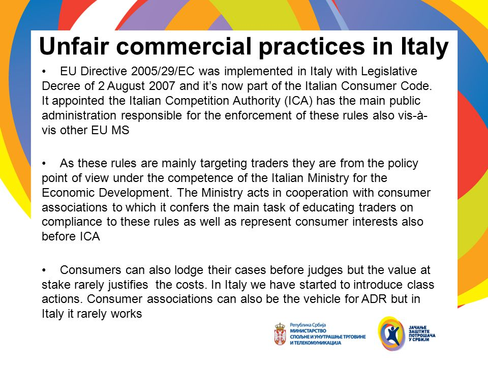 Unfair commercial practices in Italy EU Directive 2005/29/EC was implemented in Italy with Legislative Decree of 2 August 2007 and it's now part of th
