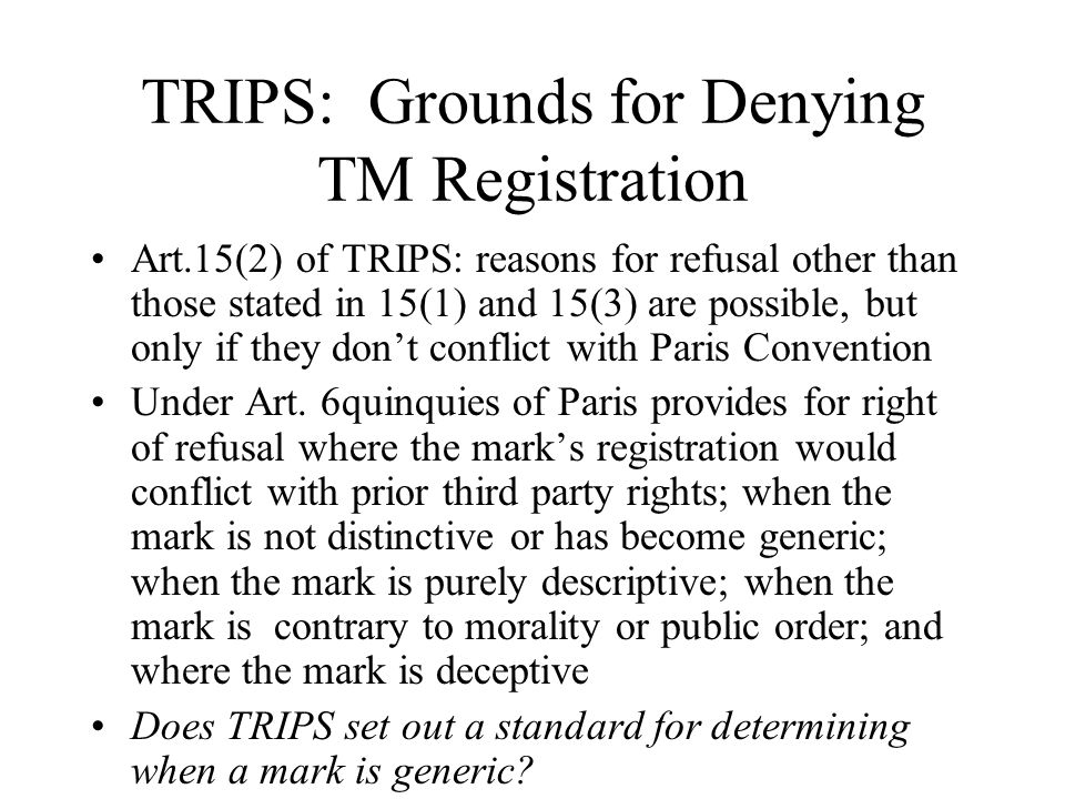 TRIPS: Grounds for Denying TM Registration Art.15(2) of TRIPS: reasons for refusal other than those stated in 15(1) and 15(3) are possible, but only i