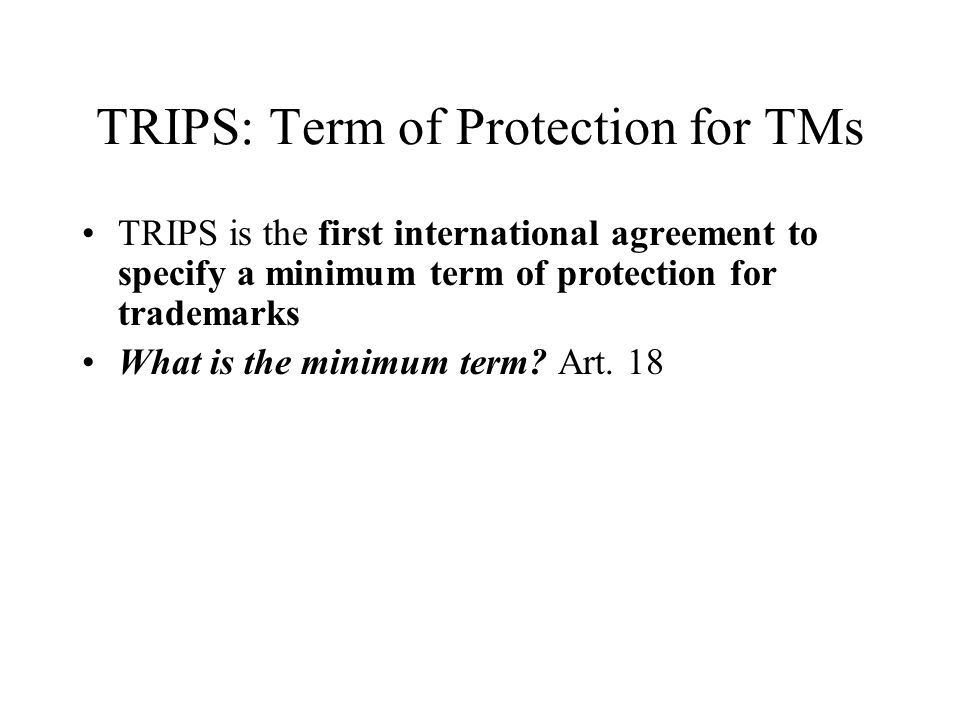 TRIPS: Term of Protection for TMs TRIPS is the first international agreement to specify a minimum term of protection for trademarks What is the minimu