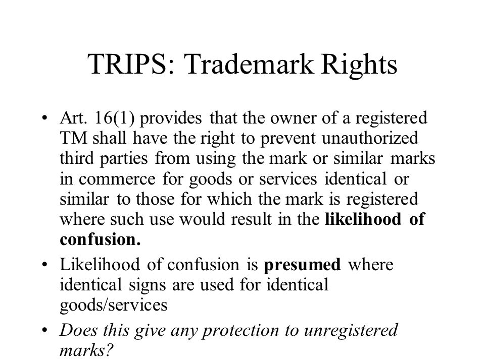 TRIPS: Trademark Rights Art. 16(1) provides that the owner of a registered TM shall have the right to prevent unauthorized third parties from using th