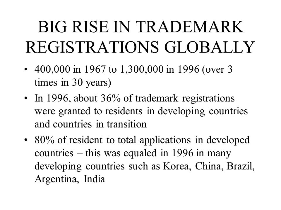 BIG RISE IN TRADEMARK REGISTRATIONS GLOBALLY 400,000 in 1967 to 1,300,000 in 1996 (over 3 times in 30 years) In 1996, about 36% of trademark registrat