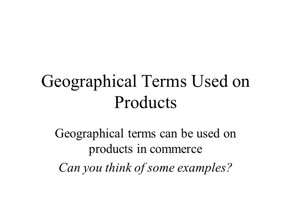 Geographical Terms Used on Products Geographical terms can be used on products in commerce Can you think of some examples?