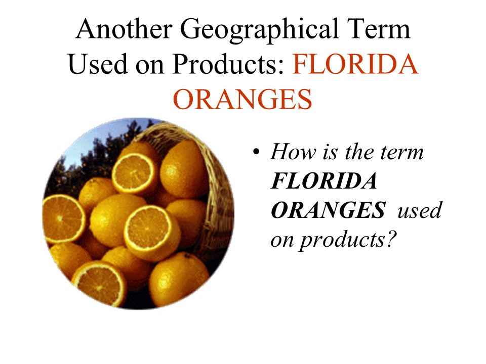 Another Geographical Term Used on Products: FLORIDA ORANGES How is the term FLORIDA ORANGES used on products?