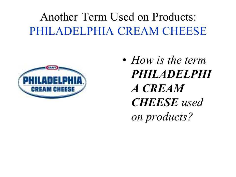Another Term Used on Products: PHILADELPHIA CREAM CHEESE How is the term PHILADELPHI A CREAM CHEESE used on products?