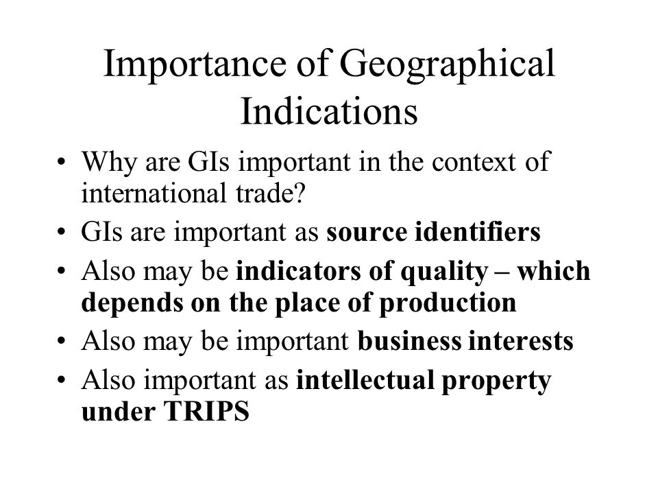 Importance of Geographical Indications Why are GIs important in the context of international trade? GIs are important as source identifiers Also may b