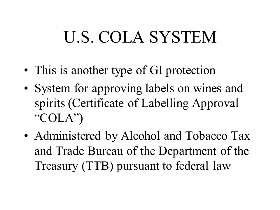 """U.S. COLA SYSTEM This is another type of GI protection System for approving labels on wines and spirits (Certificate of Labelling Approval """"COLA"""") Adm"""