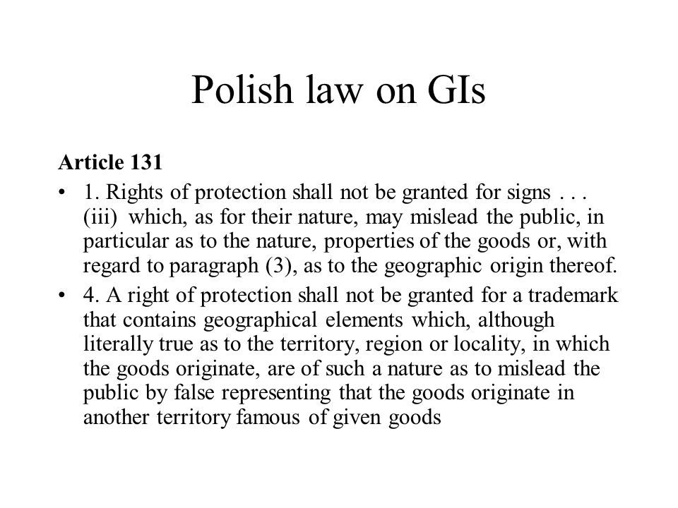 Polish law on GIs Article 131 1. Rights of protection shall not be granted for signs... (iii) which, as for their nature, may mislead the public, in p