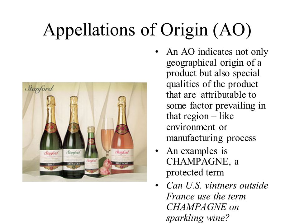 Appellations of Origin (AO) An AO indicates not only geographical origin of a product but also special qualities of the product that are attributable