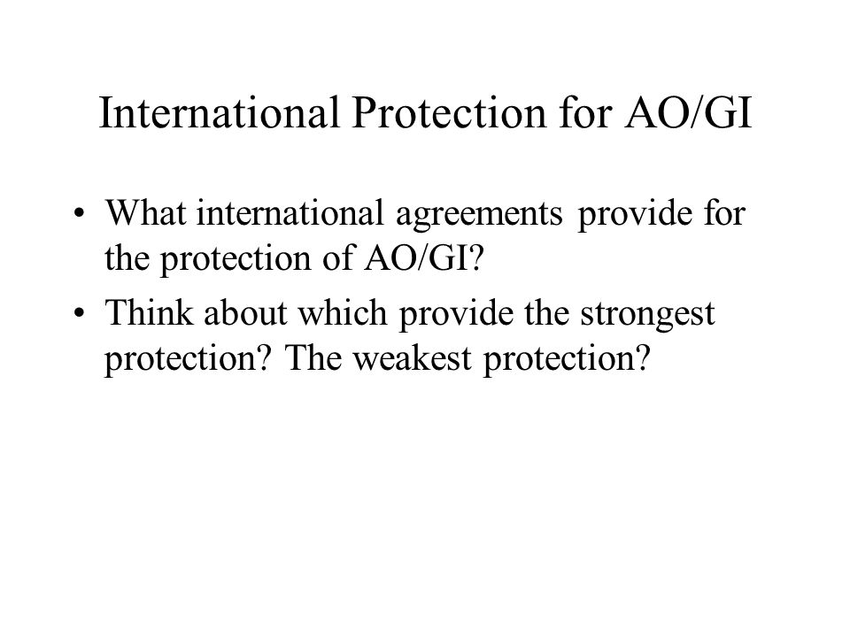 International Protection for AO/GI What international agreements provide for the protection of AO/GI? Think about which provide the strongest protecti