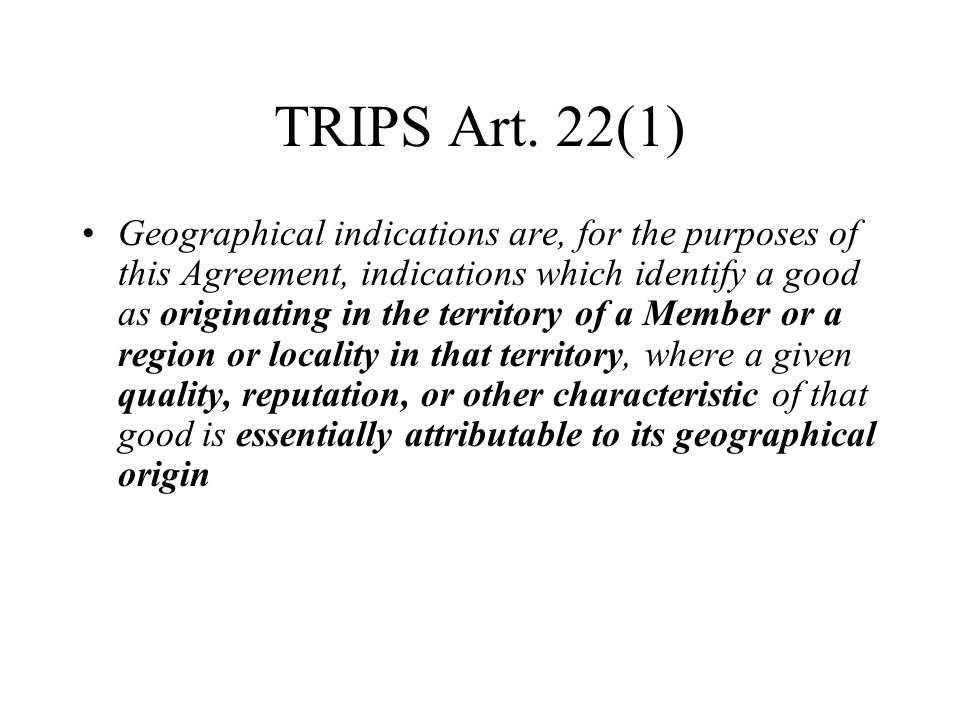 TRIPS Art. 22(1) Geographical indications are, for the purposes of this Agreement, indications which identify a good as originating in the territory o
