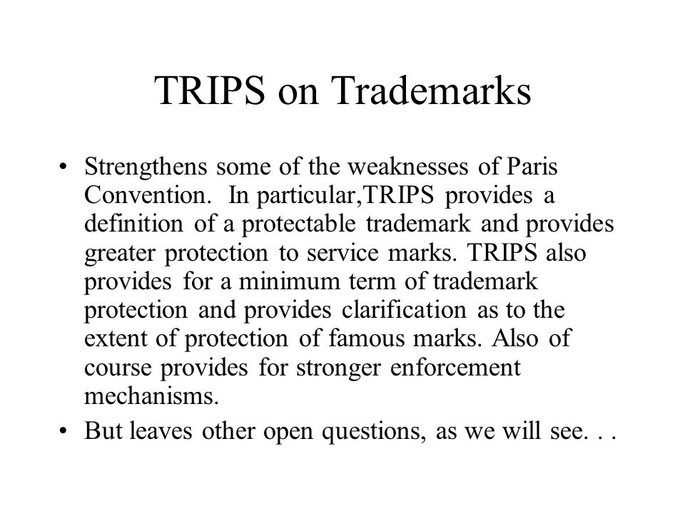 TRIPS on Trademarks Strengthens some of the weaknesses of Paris Convention. In particular,TRIPS provides a definition of a protectable trademark and p