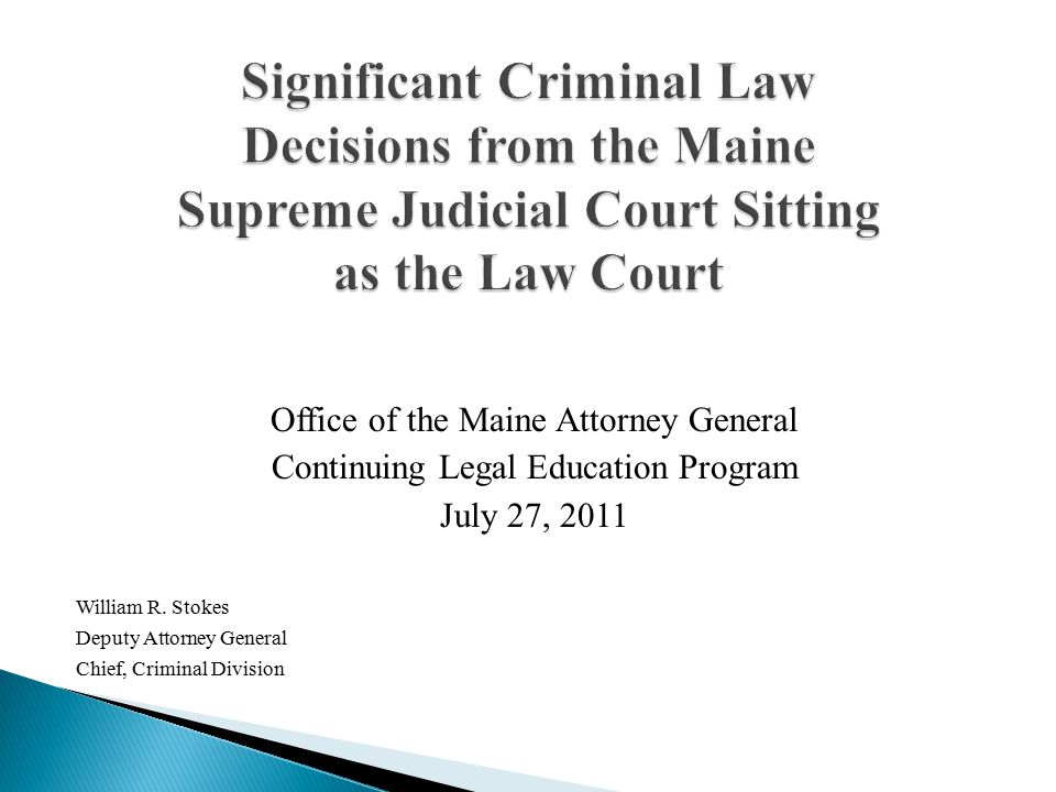 Office of the Maine Attorney General Continuing Legal Education Program July 27, 2011 William R. Stokes Deputy Attorney General Chief, Criminal Divisi