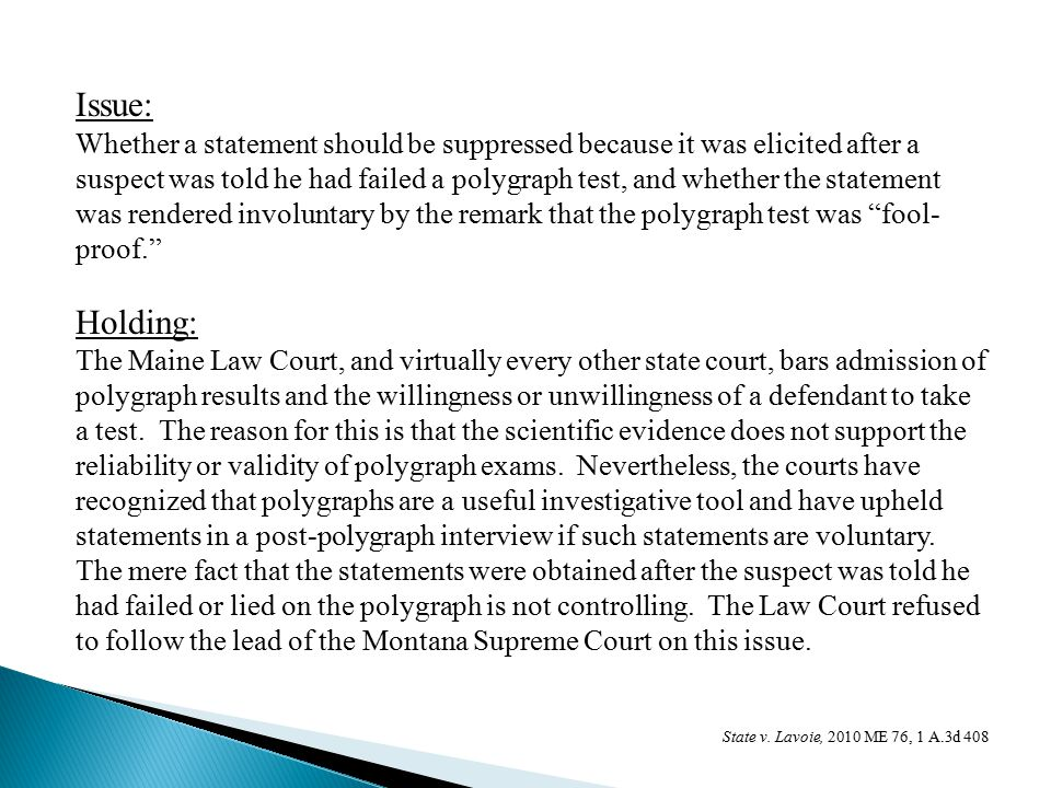 Issue: Whether a statement should be suppressed because it was elicited after a suspect was told he had failed a polygraph test, and whether the statement was rendered involuntary by the remark that the polygraph test was fool- proof. Holding: The Maine Law Court, and virtually every other state court, bars admission of polygraph results and the willingness or unwillingness of a defendant to take a test.