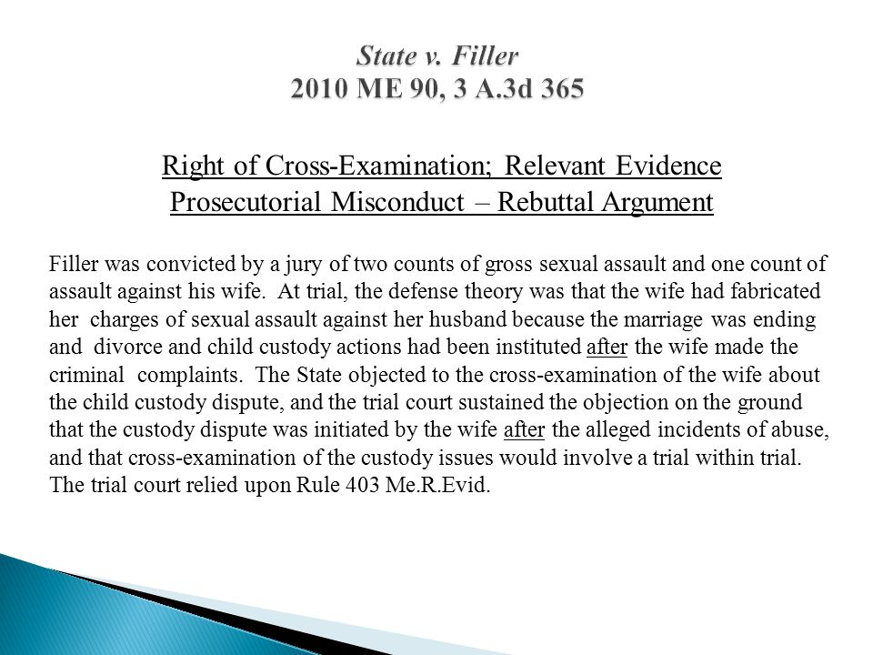 Right of Cross-Examination; Relevant Evidence Prosecutorial Misconduct – Rebuttal Argument Filler was convicted by a jury of two counts of gross sexual assault and one count of assault against his wife.