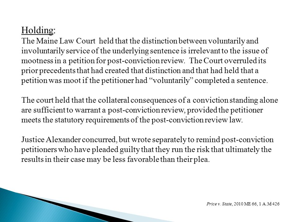 Holding: The Maine Law Court held that the distinction between voluntarily and involuntarily service of the underlying sentence is irrelevant to the issue of mootness in a petition for post-conviction review.