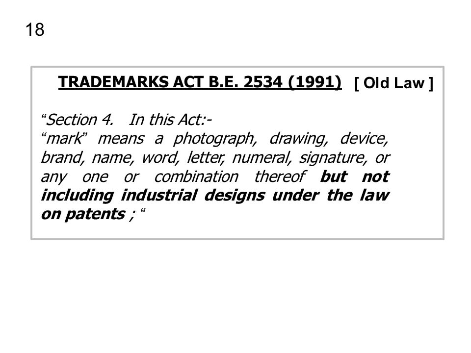 "18 TRADEMARKS ACT B.E. 2534 (1991) "" Section 4. In this Act:- "" mark "" means a photograph, drawing, device, brand, name, word, letter, numeral, signat"
