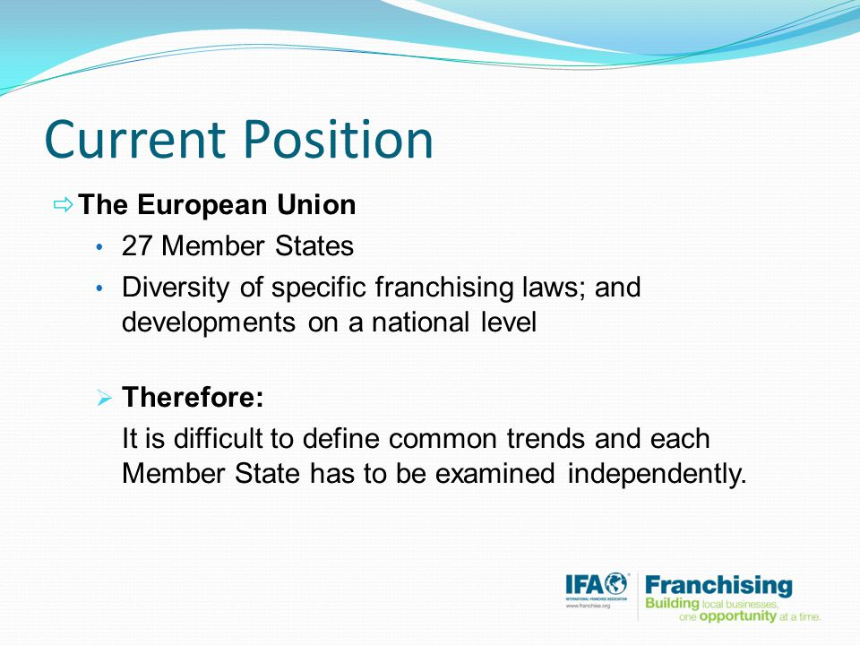 Current Position  The European Union 27 Member States Diversity of specific franchising laws; and developments on a national level  Therefore: It is difficult to define common trends and each Member State has to be examined independently.