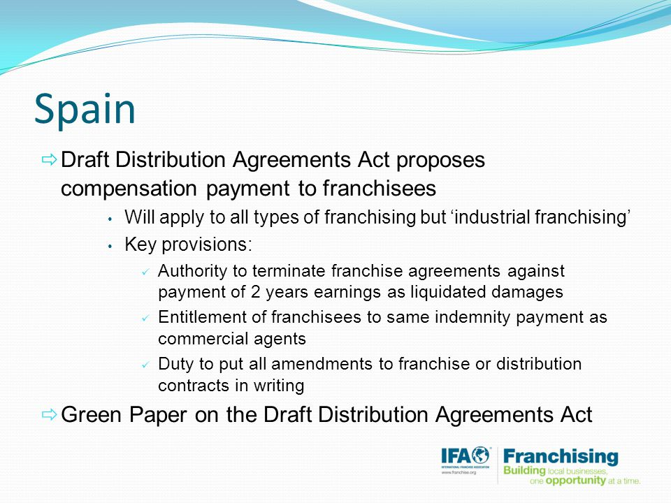 Spain  Draft Distribution Agreements Act proposes compensation payment to franchisees Will apply to all types of franchising but 'industrial franchising' Key provisions: Authority to terminate franchise agreements against payment of 2 years earnings as liquidated damages Entitlement of franchisees to same indemnity payment as commercial agents Duty to put all amendments to franchise or distribution contracts in writing  Green Paper on the Draft Distribution Agreements Act