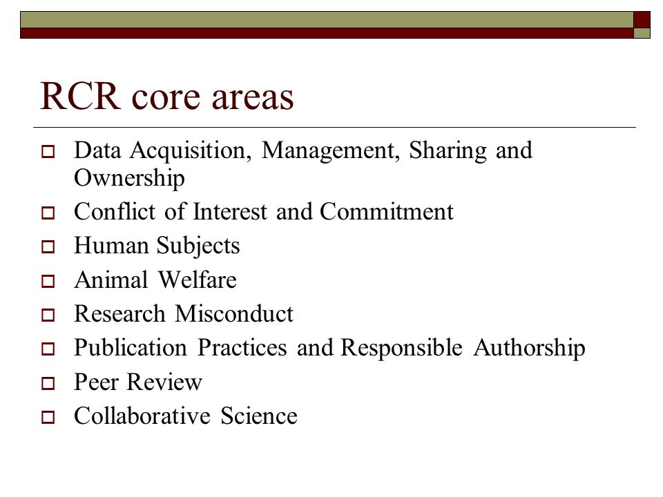 RCR core areas  Data Acquisition, Management, Sharing and Ownership  Conflict of Interest and Commitment  Human Subjects  Animal Welfare  Research Misconduct  Publication Practices and Responsible Authorship  Peer Review  Collaborative Science