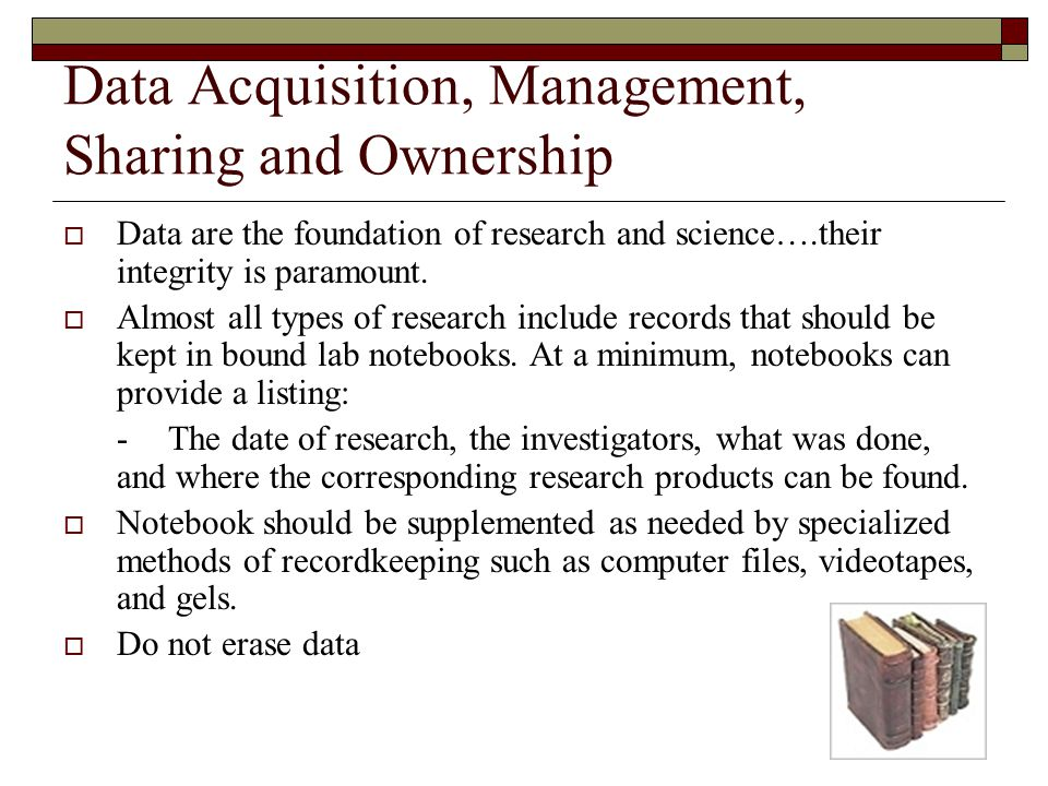 Data Acquisition, Management, Sharing and Ownership  Data are the foundation of research and science….their integrity is paramount.