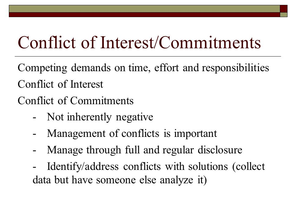 Conflict of Interest/Commitments Competing demands on time, effort and responsibilities Conflict of Interest Conflict of Commitments -Not inherently n