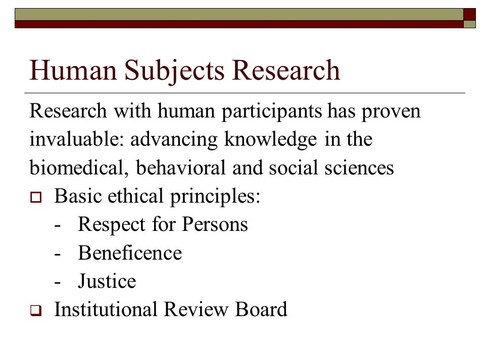 Human Subjects Research Research with human participants has proven invaluable: advancing knowledge in the biomedical, behavioral and social sciences  Basic ethical principles: -Respect for Persons -Beneficence -Justice  Institutional Review Board