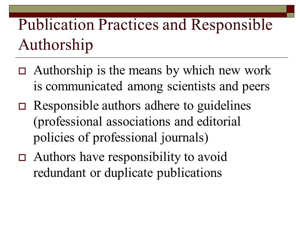Publication Practices and Responsible Authorship  Authorship is the means by which new work is communicated among scientists and peers  Responsible