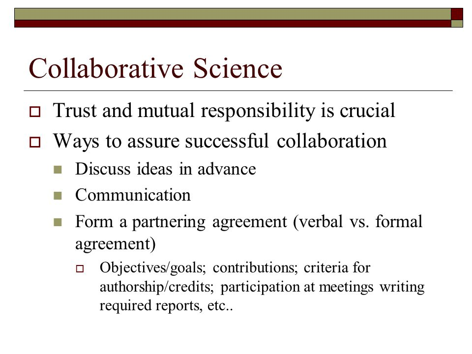 Collaborative Science  Trust and mutual responsibility is crucial  Ways to assure successful collaboration Discuss ideas in advance Communication Form a partnering agreement (verbal vs.