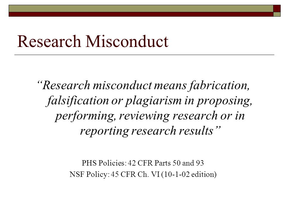 Research Misconduct Research misconduct means fabrication, falsification or plagiarism in proposing, performing, reviewing research or in reporting research results PHS Policies: 42 CFR Parts 50 and 93 NSF Policy: 45 CFR Ch.