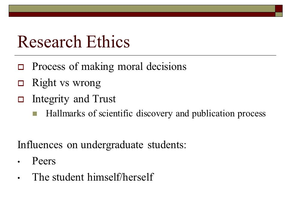 Research Ethics  Process of making moral decisions  Right vs wrong  Integrity and Trust Hallmarks of scientific discovery and publication process Influences on undergraduate students: Peers The student himself/herself