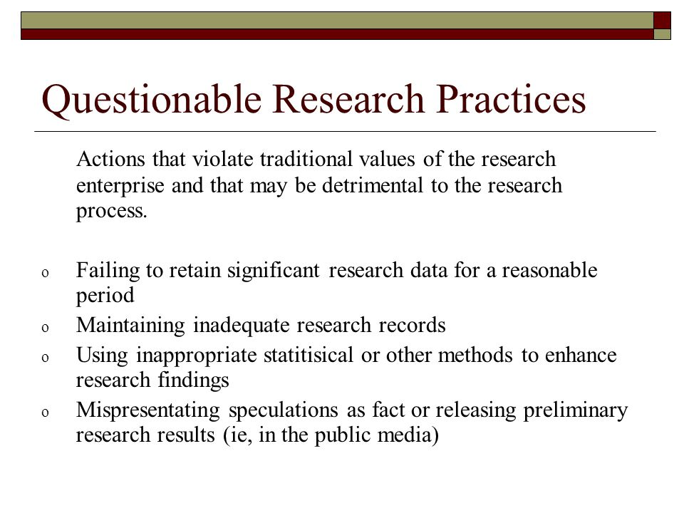 Questionable Research Practices Actions that violate traditional values of the research enterprise and that may be detrimental to the research process