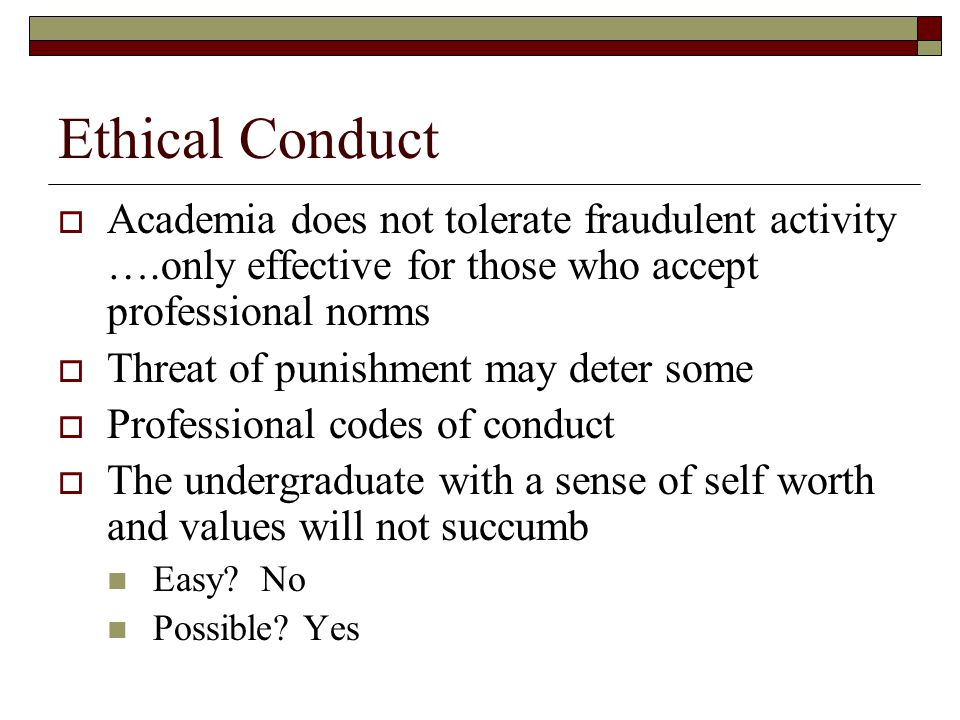 Ethical Conduct  Academia does not tolerate fraudulent activity ….only effective for those who accept professional norms  Threat of punishment may deter some  Professional codes of conduct  The undergraduate with a sense of self worth and values will not succumb Easy.