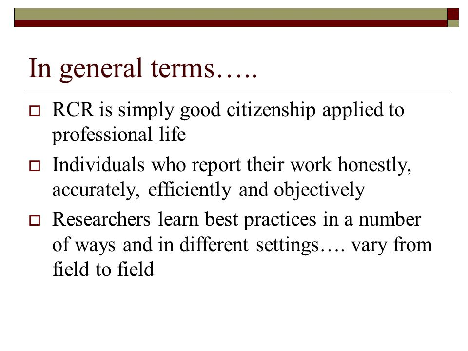 In general terms…..  RCR is simply good citizenship applied to professional life  Individuals who report their work honestly, accurately, efficientl