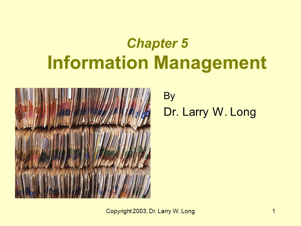 Copyright 2003, Dr. Larry W. Long1 Chapter 5 Information Management By Dr. Larry W. Long