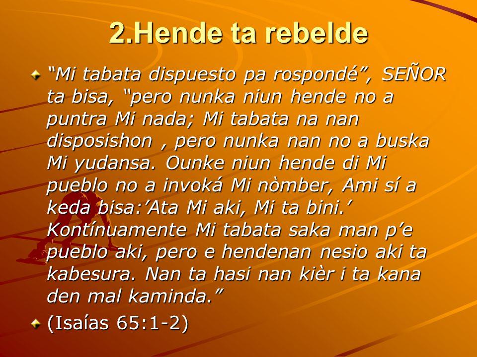 2.Hende ta rebelde Mi tabata dispuesto pa rospondé , SEÑOR ta bisa, pero nunka niun hende no a puntra Mi nada; Mi tabata na nan disposishon, pero nunka nan no a buska Mi yudansa.