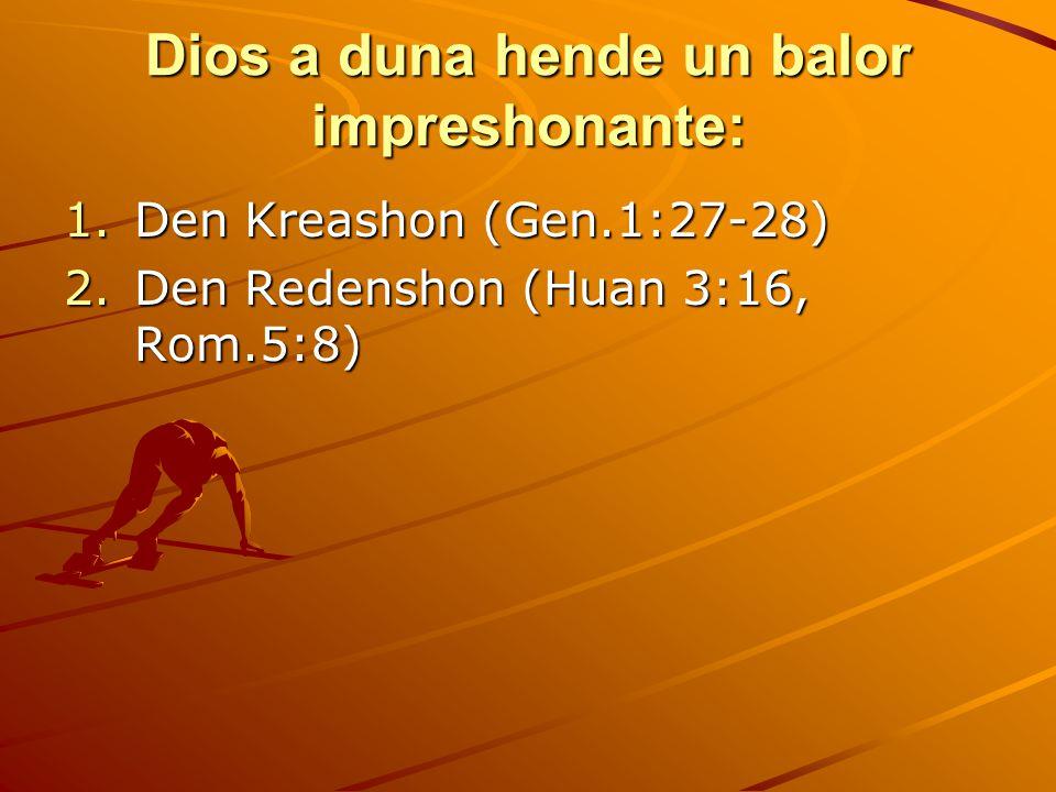Dios a duna hende un balor impreshonante: 1.Den Kreashon (Gen.1:27-28) 2.Den Redenshon (Huan 3:16, Rom.5:8)