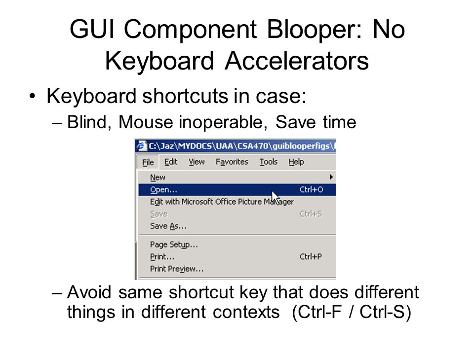 GUI Component Blooper: No Keyboard Accelerators Keyboard shortcuts in case: –Blind, Mouse inoperable, Save time –Avoid same shortcut key that does different things in different contexts (Ctrl-F / Ctrl-S)