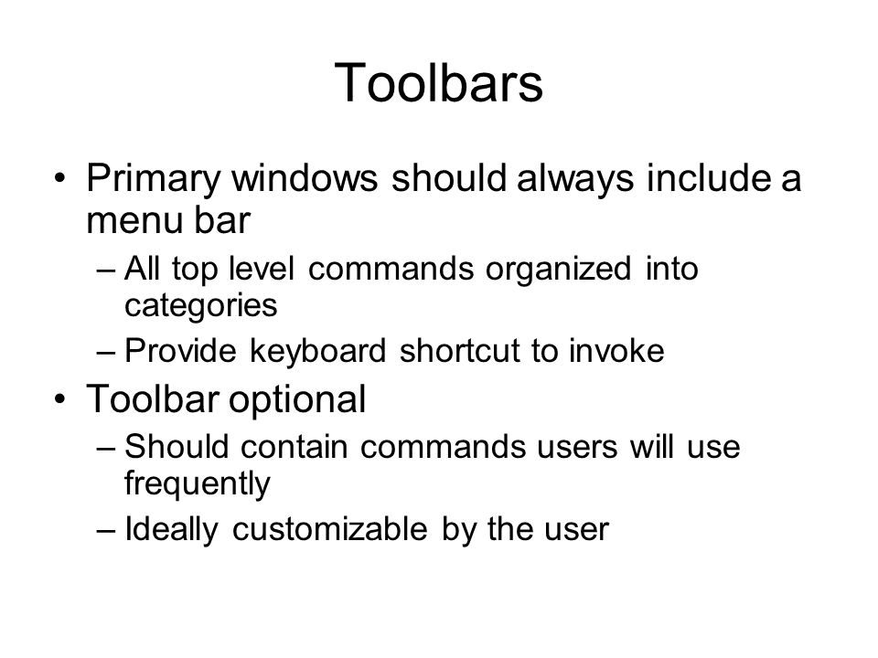 Toolbars Primary windows should always include a menu bar –All top level commands organized into categories –Provide keyboard shortcut to invoke Toolbar optional –Should contain commands users will use frequently –Ideally customizable by the user