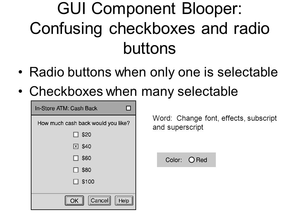 GUI Component Blooper: Confusing checkboxes and radio buttons Radio buttons when only one is selectable Checkboxes when many selectable Word: Change font, effects, subscript and superscript