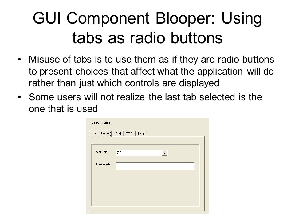 GUI Component Blooper: Using tabs as radio buttons Misuse of tabs is to use them as if they are radio buttons to present choices that affect what the
