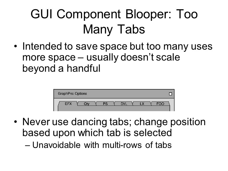 GUI Component Blooper: Too Many Tabs Intended to save space but too many uses more space – usually doesn't scale beyond a handful Never use dancing tabs; change position based upon which tab is selected –Unavoidable with multi-rows of tabs