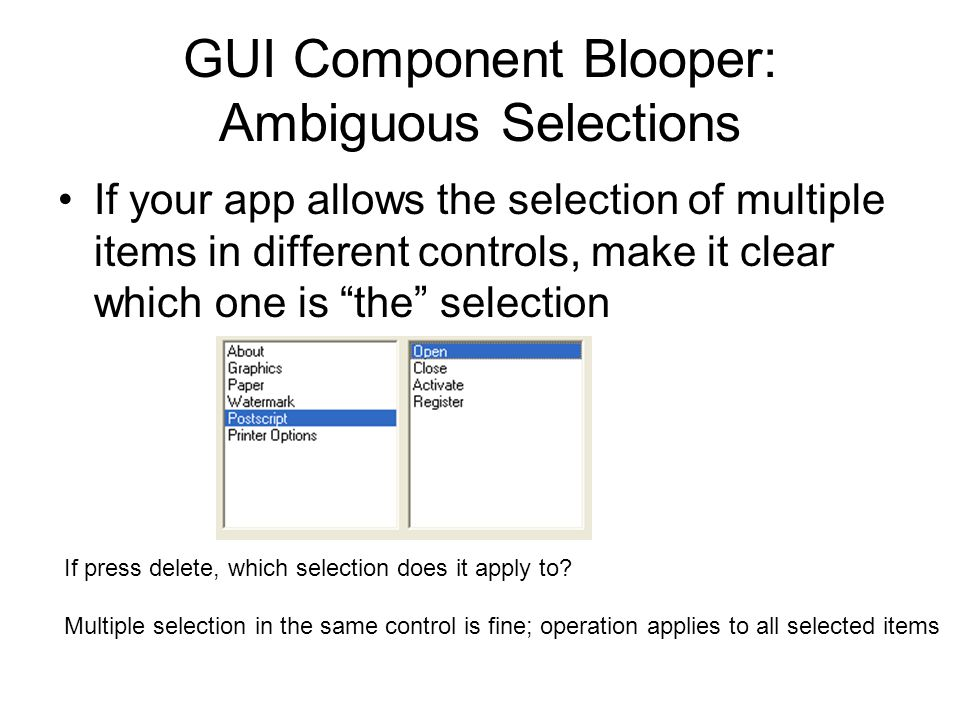 GUI Component Blooper: Ambiguous Selections If your app allows the selection of multiple items in different controls, make it clear which one is the selection If press delete, which selection does it apply to.
